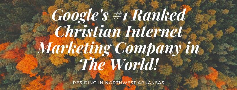 Google's #1 Ranked Christian Internet Marketing Company Residing in Northwest Arkansas